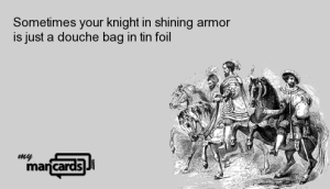 33661372912826_Sometimes-your-knight-in-shining-armor-is-just-a-douche-bag-in-tin-foil