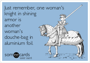 just-remember-one-womans-knight-in-shining-armor-is-another-womans-douche-bag-in-aluminium-foil-71464